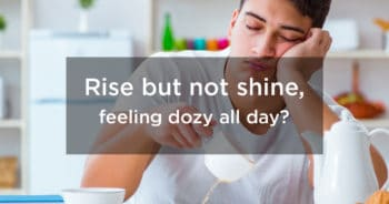 Rise but not shine, feeling dozy all day?